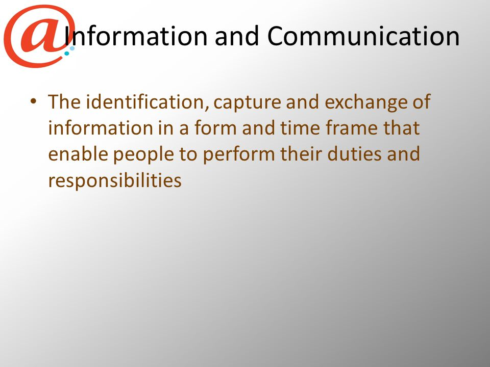 Information and Communication The identification, capture and exchange of information in a form and time frame that enable people to perform their duties and responsibilities