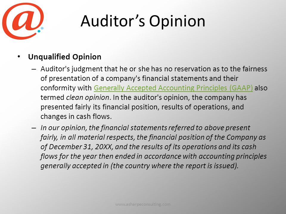 Auditor's Opinion Unqualified Opinion – Auditor s judgment that he or she has no reservation as to the fairness of presentation of a company s financial statements and their conformity with Generally Accepted Accounting Principles (GAAP) also termed clean opinion.