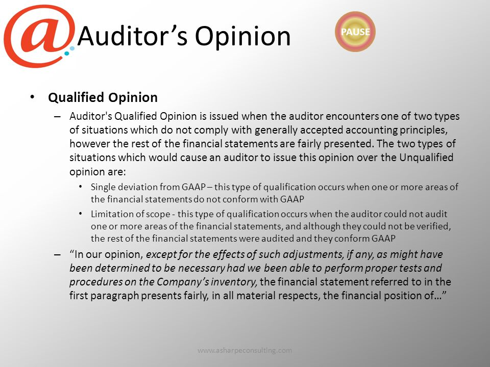 Auditor's Opinion Qualified Opinion – Auditor s Qualified Opinion is issued when the auditor encounters one of two types of situations which do not comply with generally accepted accounting principles, however the rest of the financial statements are fairly presented.