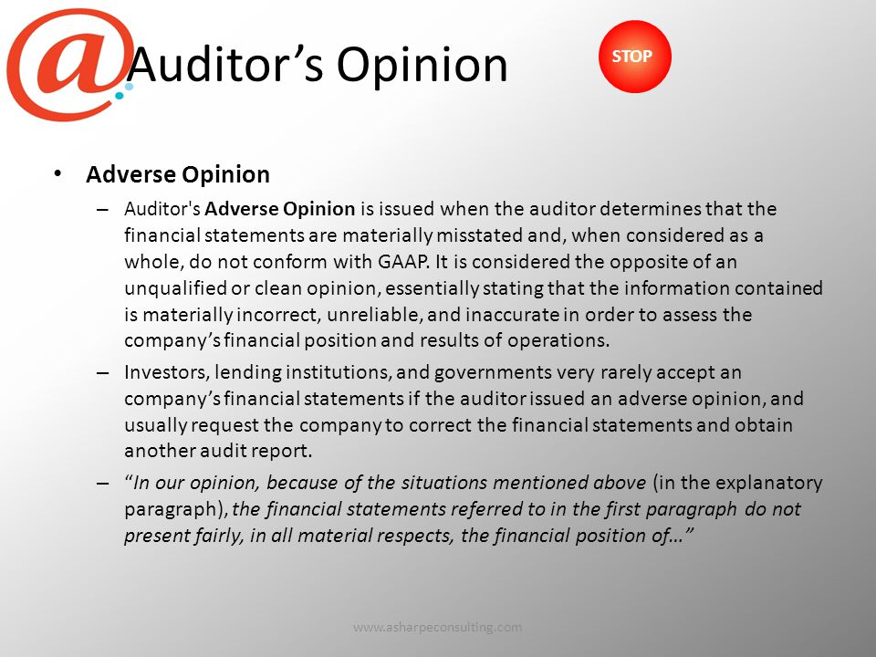 Auditor's Opinion Adverse Opinion – Auditor s Adverse Opinion is issued when the auditor determines that the financial statements are materially misstated and, when considered as a whole, do not conform with GAAP.