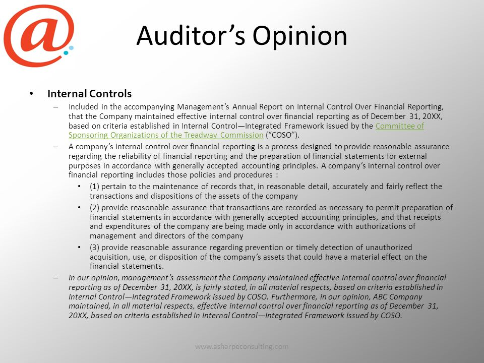 Auditor's Opinion Internal Controls – Included in the accompanying Management's Annual Report on Internal Control Over Financial Reporting, that the Company maintained effective internal control over financial reporting as of December 31, 20XX, based on criteria established in Internal Control—Integrated Framework issued by the Committee of Sponsoring Organizations of the Treadway Commission ( COSO ).Committee of Sponsoring Organizations of the Treadway Commission – A company's internal control over financial reporting is a process designed to provide reasonable assurance regarding the reliability of financial reporting and the preparation of financial statements for external purposes in accordance with generally accepted accounting principles.