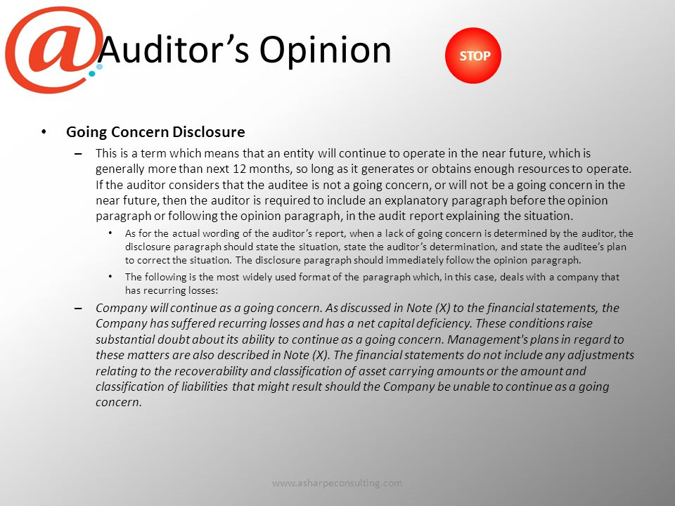 Auditor's Opinion Going Concern Disclosure – This is a term which means that an entity will continue to operate in the near future, which is generally more than next 12 months, so long as it generates or obtains enough resources to operate.