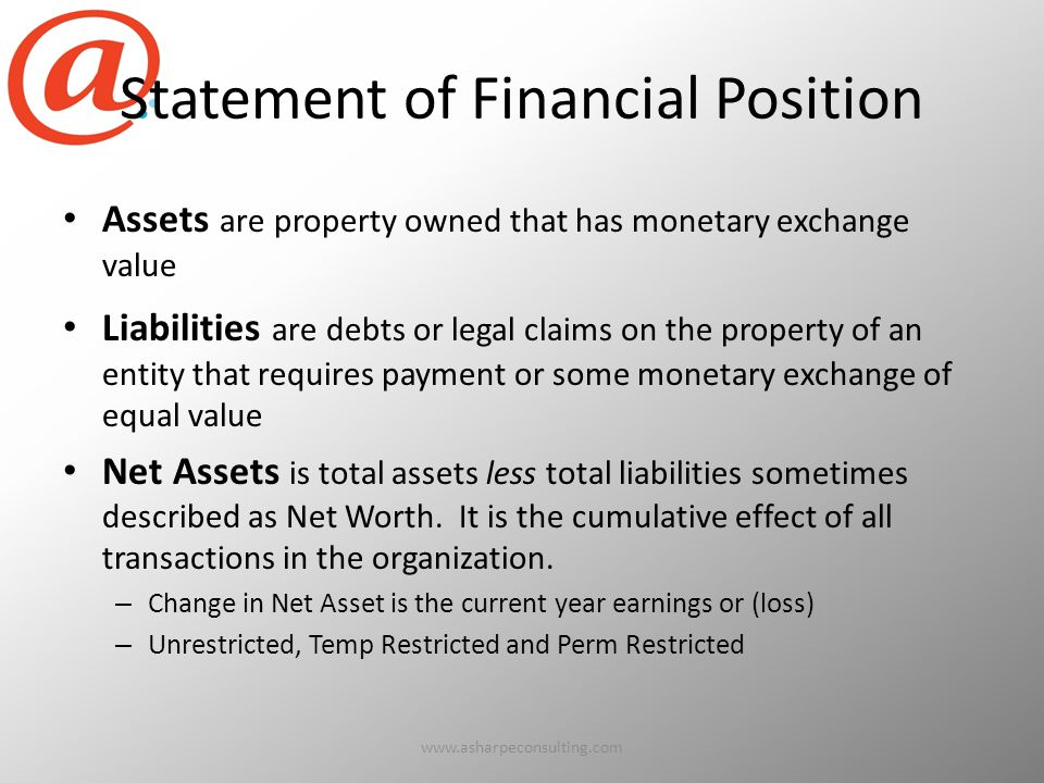 Statement of Financial Position Assets are property owned that has monetary exchange value Liabilities are debts or legal claims on the property of an entity that requires payment or some monetary exchange of equal value Net Assets is total assets less total liabilities sometimes described as Net Worth.
