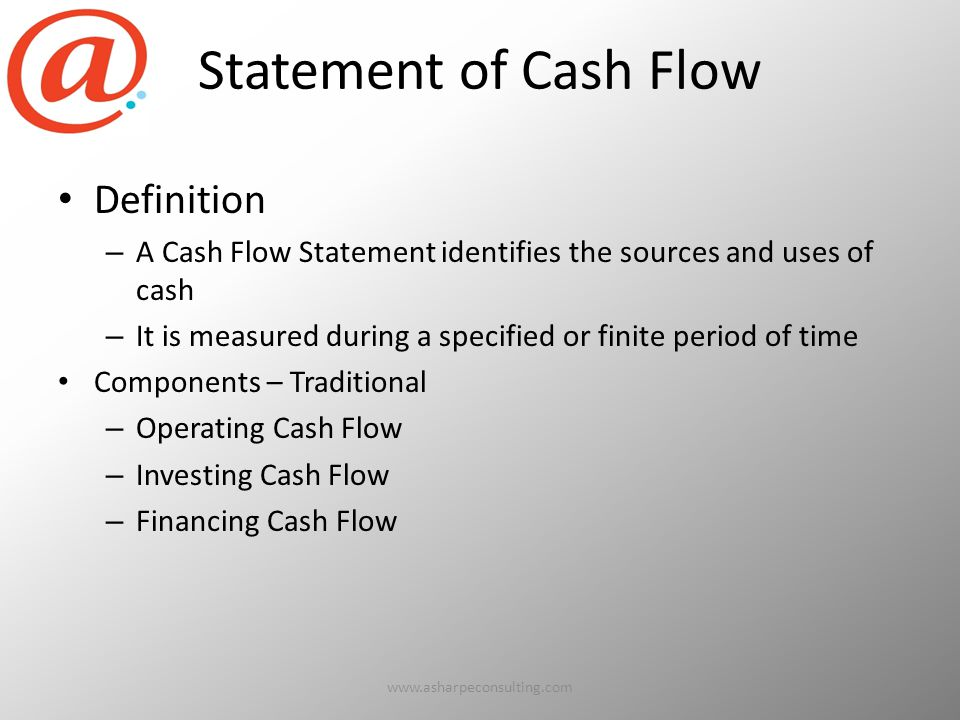 Statement of Cash Flow Definition – A Cash Flow Statement identifies the sources and uses of cash – It is measured during a specified or finite period of time Components – Traditional – Operating Cash Flow – Investing Cash Flow – Financing Cash Flow www.asharpeconsulting.com63