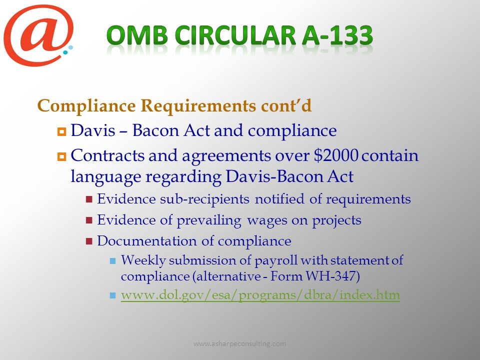 www.asharpeconsulting.com73 Compliance Requirements cont'd  Davis – Bacon Act and compliance  Contracts and agreements over $2000 contain language regarding Davis-Bacon Act Evidence sub-recipients notified of requirements Evidence of prevailing wages on projects Documentation of compliance Weekly submission of payroll with statement of compliance (alternative - Form WH-347) www.dol.gov/esa/programs/dbra/index.htm
