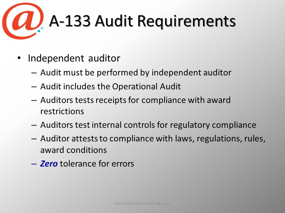 A-133 Audit Requirements Independent auditor – Audit must be performed by independent auditor – Audit includes the Operational Audit – Auditors tests receipts for compliance with award restrictions – Auditors test internal controls for regulatory compliance – Auditor attests to compliance with laws, regulations, rules, award conditions – Zero tolerance for errors www.asharpeconsulting.com8