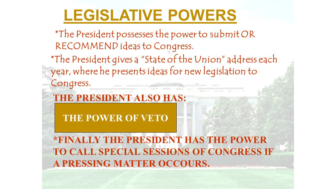 """LEGISLATIVE POWERS *The President possesses the power to submit OR RECOMMEND ideas to Congress. *The President gives a """"State of the Union"""" address ea"""