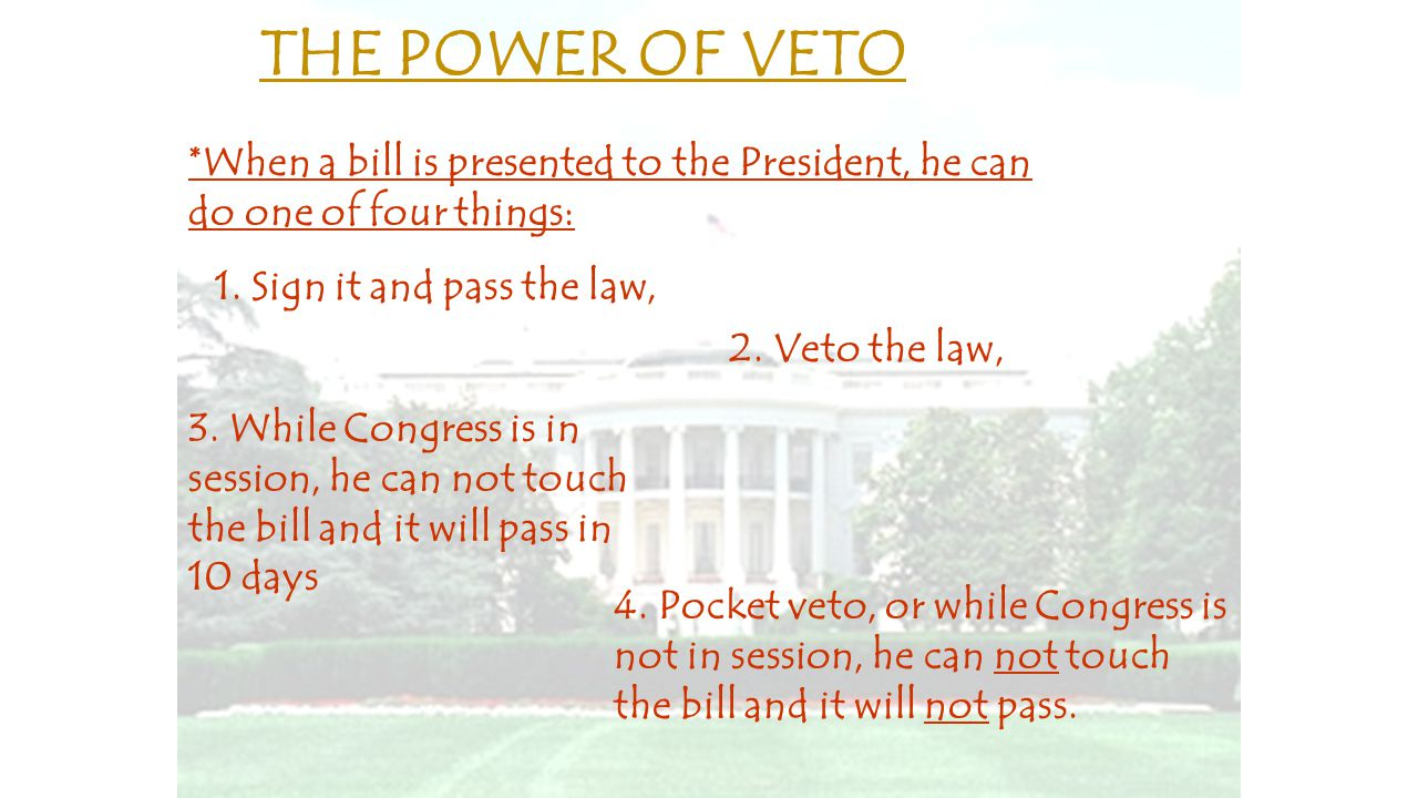*When a bill is presented to the President, he can do one of four things: 1. Sign it and pass the law, 2. Veto the law, 3. While Congress is in sessio