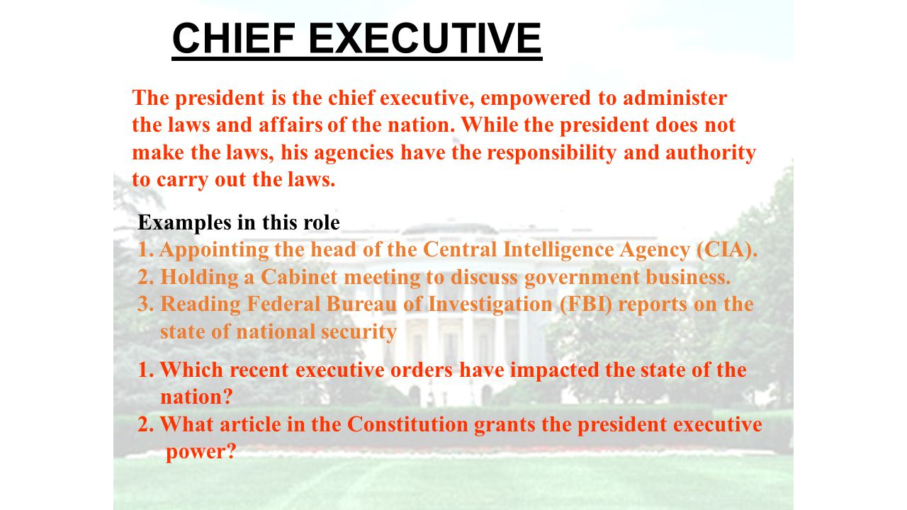 CHIEF EXECUTIVE The president is the chief executive, empowered to administer the laws and affairs of the nation. While the president does not make th