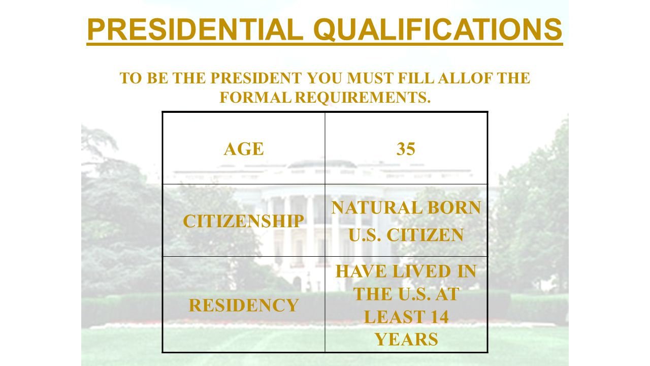 PRESIDENTIAL QUALIFICATIONS AGE35 CITIZENSHIP NATURAL BORN U.S. CITIZEN RESIDENCY HAVE LIVED IN THE U.S. AT LEAST 14 YEARS TO BE THE PRESIDENT YOU MUS