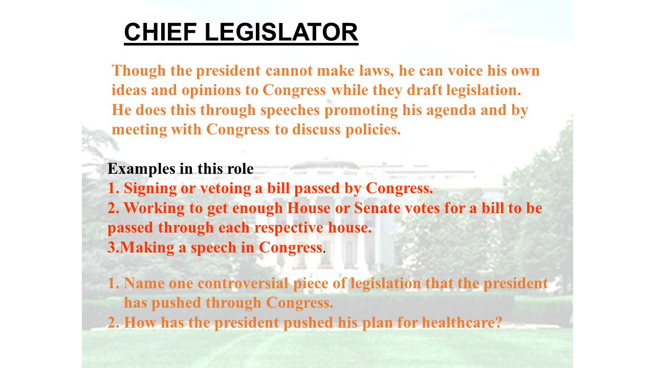 CHIEF LEGISLATOR Though the president cannot make laws, he can voice his own ideas and opinions to Congress while they draft legislation. He does this