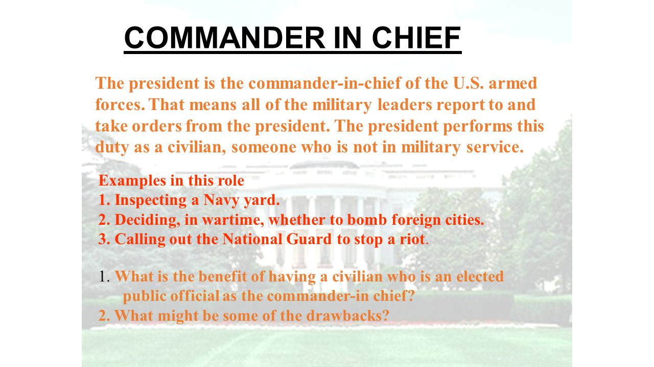 COMMANDER IN CHIEF The president is the commander-in-chief of the U.S. armed forces. That means all of the military leaders report to and take orders