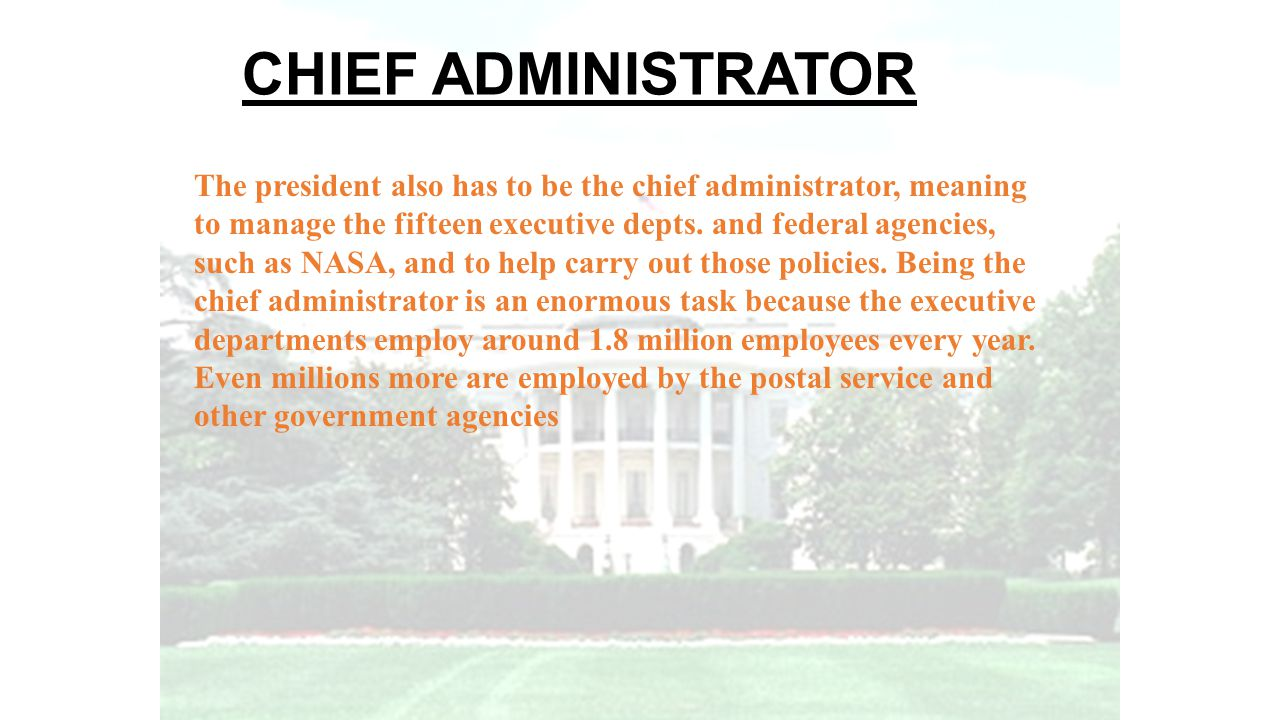 CHIEF ADMINISTRATOR The president also has to be the chief administrator, meaning to manage the fifteen executive depts. and federal agencies, such as
