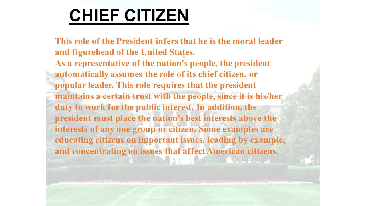 CHIEF CITIZEN This role of the President infers that he is the moral leader and figurehead of the United States. As a representative of the nation's p