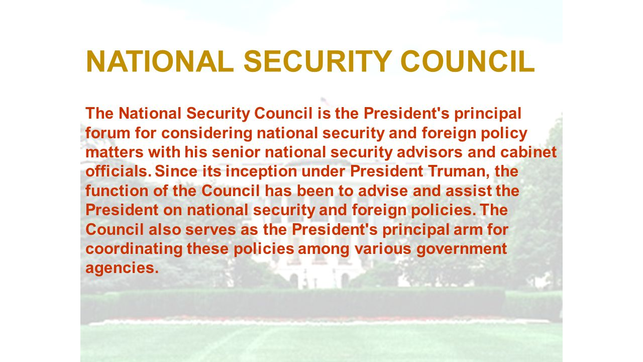 NATIONAL SECURITY COUNCIL The National Security Council is the President's principal forum for considering national security and foreign policy matter