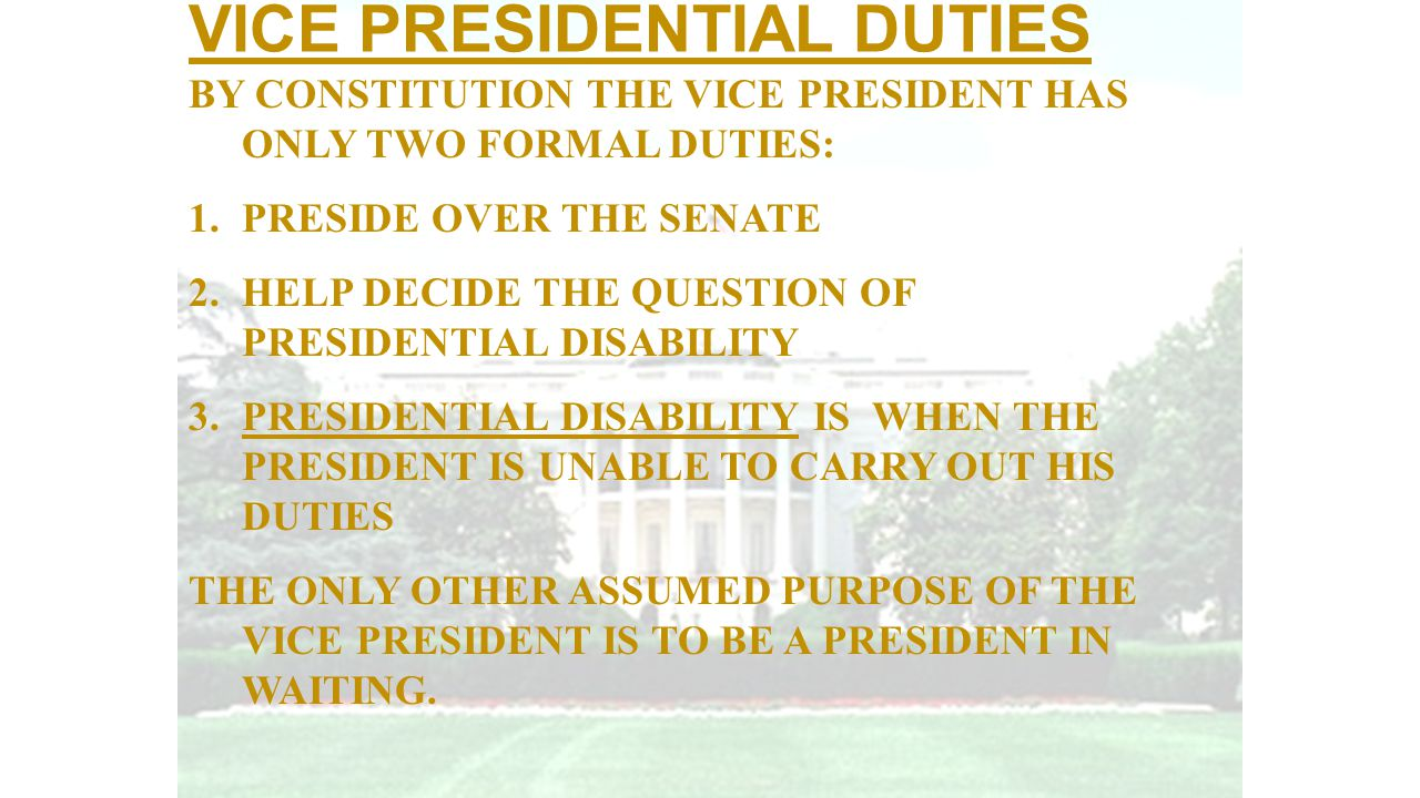 VICE PRESIDENTIAL DUTIES BY CONSTITUTION THE VICE PRESIDENT HAS ONLY TWO FORMAL DUTIES: 1.PRESIDE OVER THE SENATE 2.HELP DECIDE THE QUESTION OF PRESID