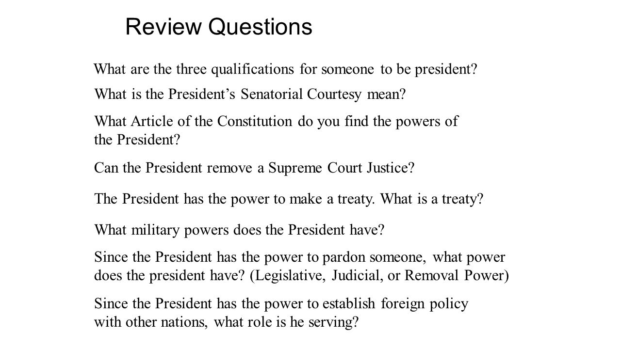 Review Questions What are the three qualifications for someone to be president? What is the President's Senatorial Courtesy mean? What Article of the