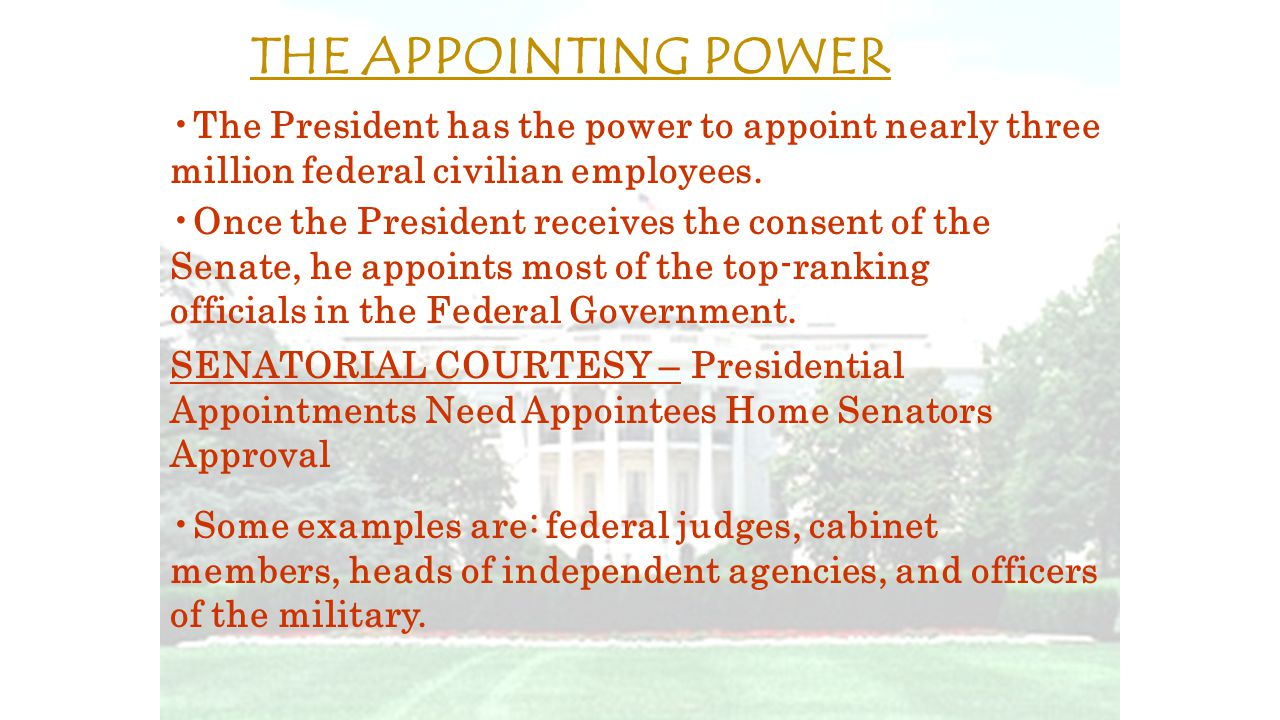 The President has the power to appoint nearly three million federal civilian employees. Once the President receives the consent of the Senate, he appo