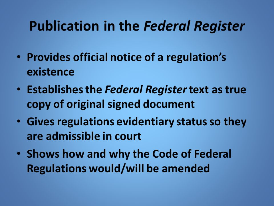 Publication in the Federal Register Provides official notice of a regulation's existence Establishes the Federal Register text as true copy of origina