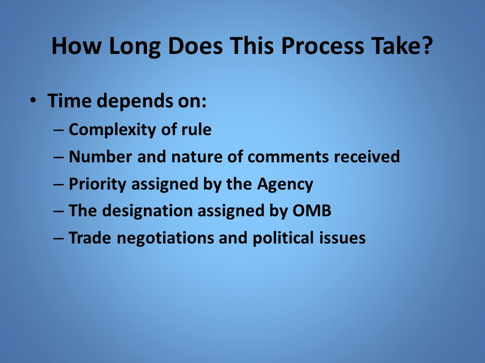 How Long Does This Process Take? Time depends on: – Complexity of rule – Number and nature of comments received – Priority assigned by the Agency – Th
