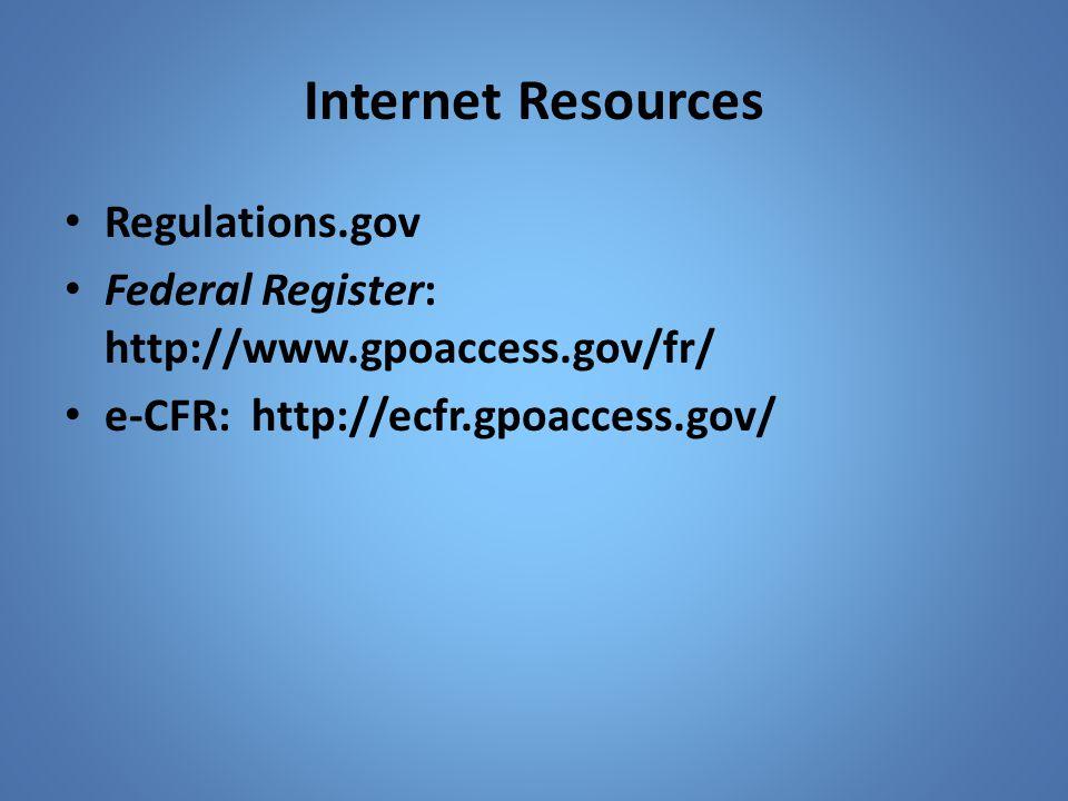 Internet Resources Regulations.gov Federal Register: http://www.gpoaccess.gov/fr/ e-CFR: http://ecfr.gpoaccess.gov/