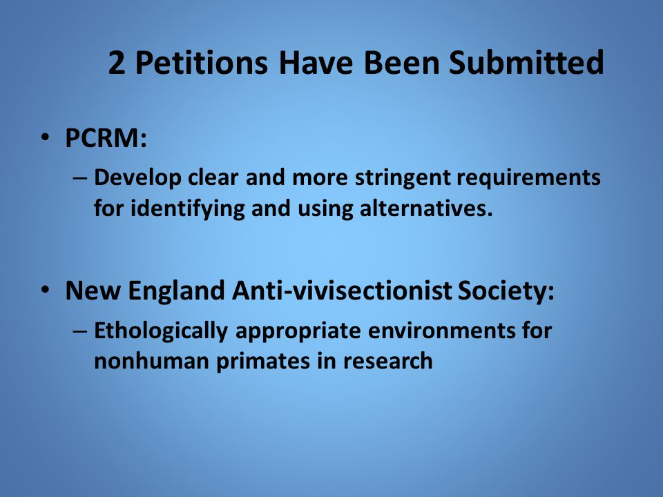 2 Petitions Have Been Submitted PCRM: – Develop clear and more stringent requirements for identifying and using alternatives. New England Anti-vivisec
