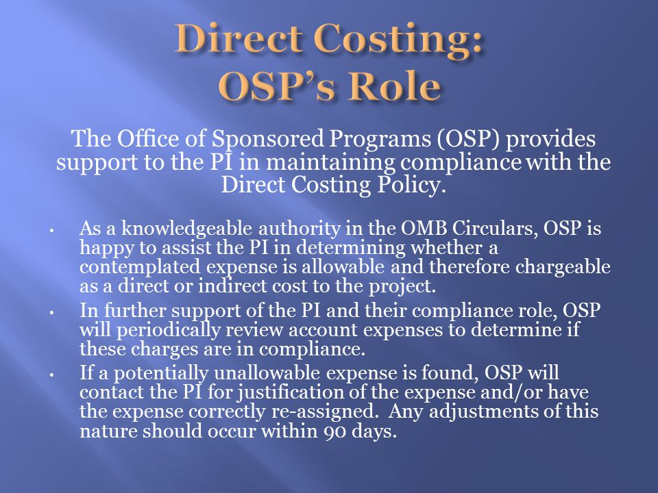 The Office of Sponsored Programs (OSP) provides support to the PI in maintaining compliance with the Direct Costing Policy.