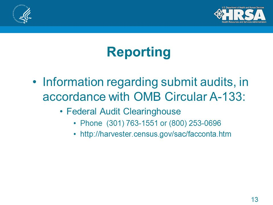 Reporting Information regarding submit audits, in accordance with OMB Circular A-133: Federal Audit Clearinghouse Phone (301) 763-1551 or (800) 253-0696 http://harvester.census.gov/sac/facconta.htm 13