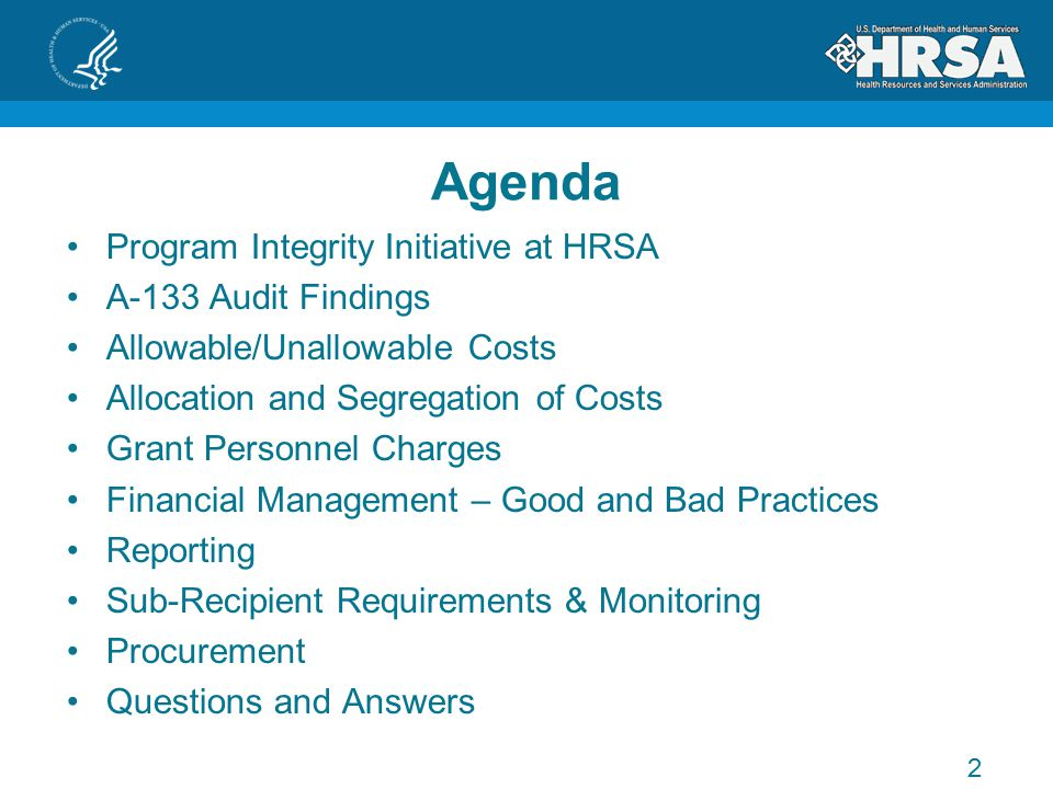 Agenda Program Integrity Initiative at HRSA A-133 Audit Findings Allowable/Unallowable Costs Allocation and Segregation of Costs Grant Personnel Charges Financial Management – Good and Bad Practices Reporting Sub-Recipient Requirements & Monitoring Procurement Questions and Answers 2