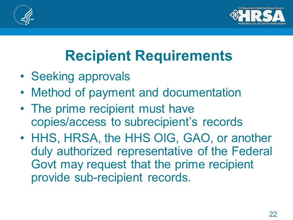 Recipient Requirements Seeking approvals Method of payment and documentation The prime recipient must have copies/access to subrecipient's records HHS, HRSA, the HHS OIG, GAO, or another duly authorized representative of the Federal Govt may request that the prime recipient provide sub-recipient records.