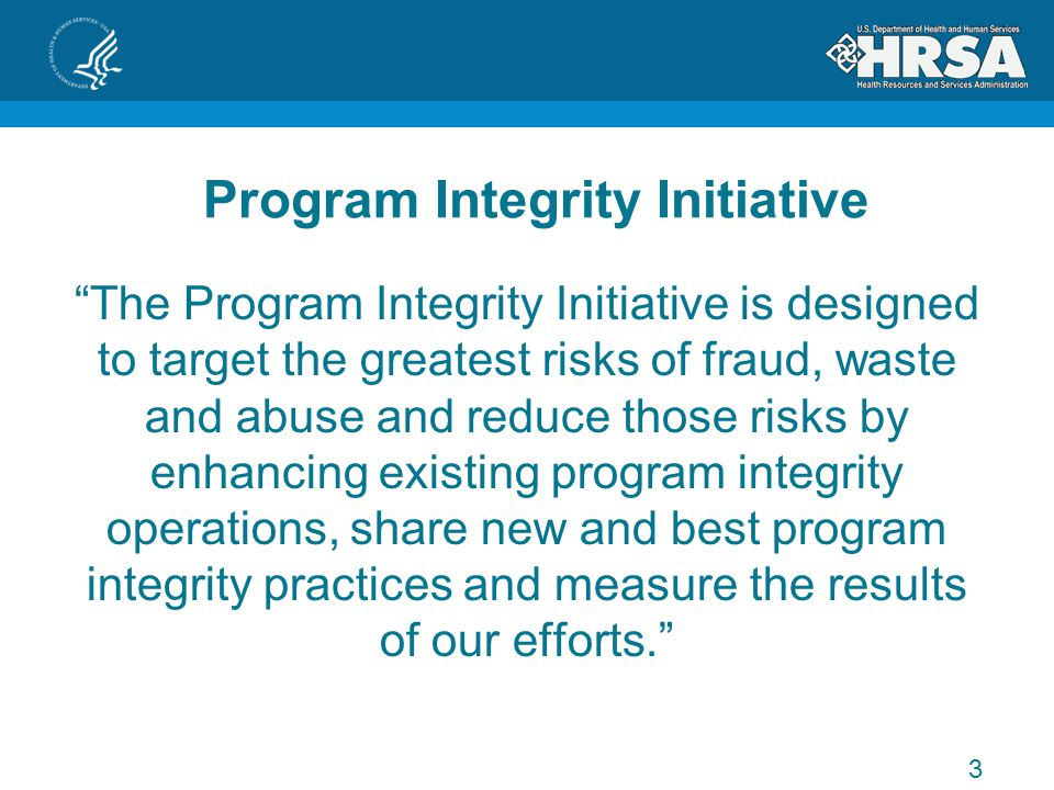 Program Integrity Initiative The Program Integrity Initiative is designed to target the greatest risks of fraud, waste and abuse and reduce those risks by enhancing existing program integrity operations, share new and best program integrity practices and measure the results of our efforts. 3