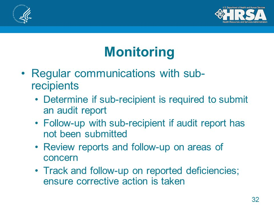 Monitoring Regular communications with sub- recipients Determine if sub-recipient is required to submit an audit report Follow-up with sub-recipient if audit report has not been submitted Review reports and follow-up on areas of concern Track and follow-up on reported deficiencies; ensure corrective action is taken 32