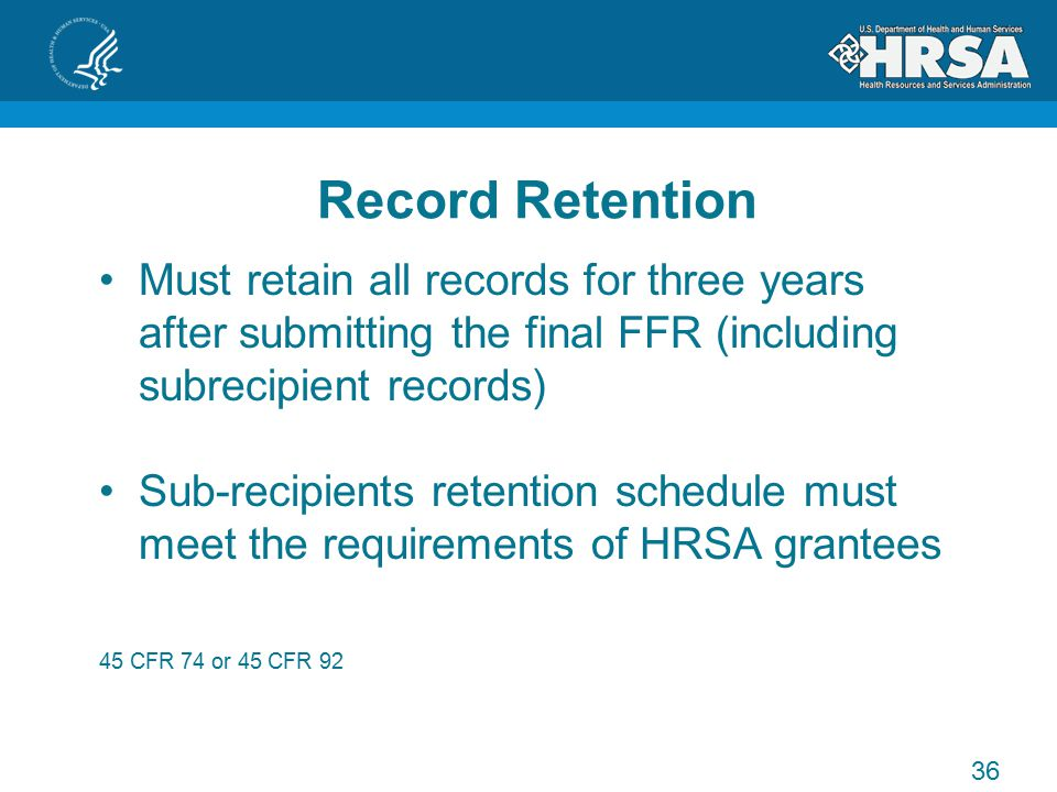 Record Retention Must retain all records for three years after submitting the final FFR (including subrecipient records) Sub-recipients retention schedule must meet the requirements of HRSA grantees 45 CFR 74 or 45 CFR 92 36