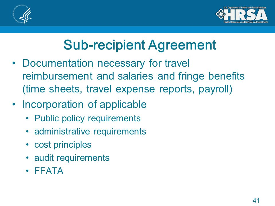 Sub-recipient Agreement Documentation necessary for travel reimbursement and salaries and fringe benefits (time sheets, travel expense reports, payroll) Incorporation of applicable Public policy requirements administrative requirements cost principles audit requirements FFATA 41