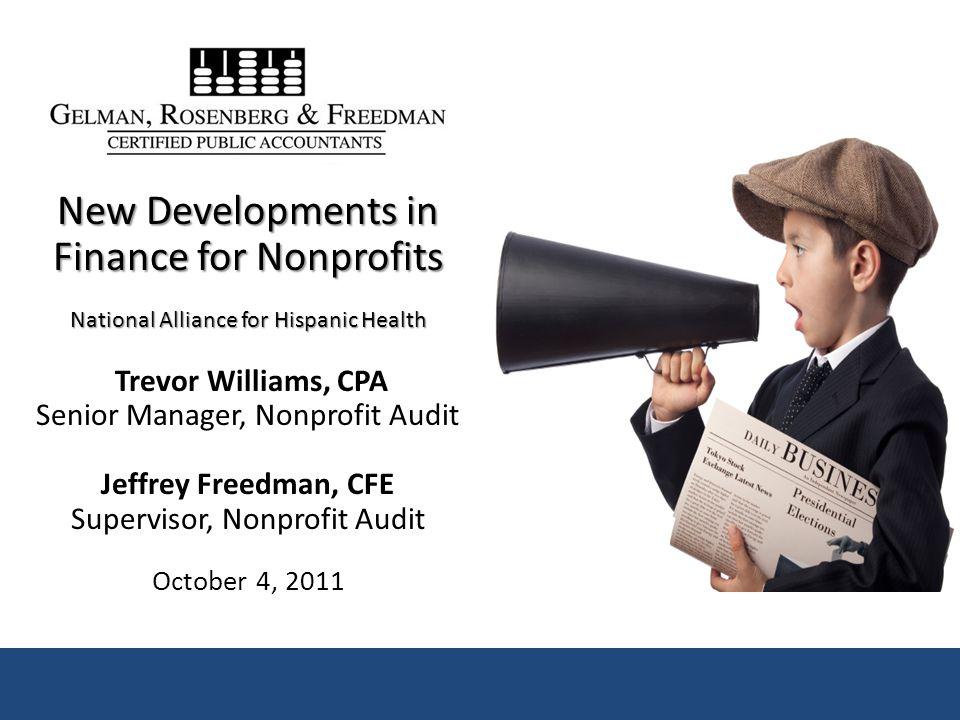 New Developments in Finance for Nonprofits National Alliance for Hispanic Health Trevor Williams, CPA Senior Manager, Nonprofit Audit Jeffrey Freedman, CFE Supervisor, Nonprofit Audit October 4, 2011
