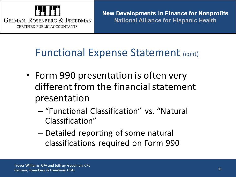 New Developments in Finance for Nonprofits National Alliance for Hispanic Health Trevor Williams, CPA and Jeffrey Freedman, CFE Gelman, Rosenberg & Freedman CPAs Form 990 presentation is often very different from the financial statement presentation – Functional Classification vs.