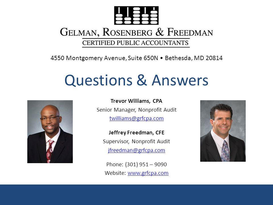 Trevor Williams, CPA Senior Manager, Nonprofit Audit twilliams@grfcpa.com Jeffrey Freedman, CFE Supervisor, Nonprofit Audit jfreedman@grfcpa.com Phone: (301) 951 – 9090 Website: www.grfcpa.comwww.grfcpa.com Questions & Answers 4550 Montgomery Avenue, Suite 650N Bethesda, MD 20814