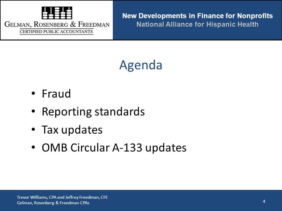 New Developments in Finance for Nonprofits National Alliance for Hispanic Health Trevor Williams, CPA and Jeffrey Freedman, CFE Gelman, Rosenberg & Freedman CPAs Fraud Reporting standards Tax updates OMB Circular A-133 updates 4 Agenda