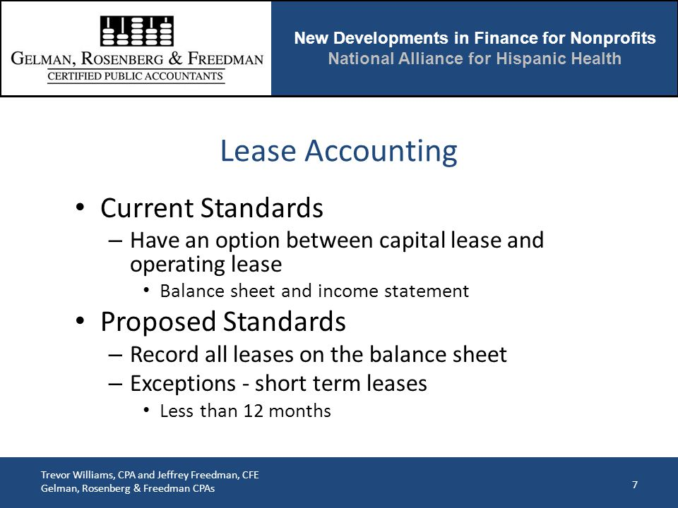 New Developments in Finance for Nonprofits National Alliance for Hispanic Health Trevor Williams, CPA and Jeffrey Freedman, CFE Gelman, Rosenberg & Freedman CPAs Lease Accounting Current Standards – Have an option between capital lease and operating lease Balance sheet and income statement Proposed Standards – Record all leases on the balance sheet – Exceptions - short term leases Less than 12 months 7