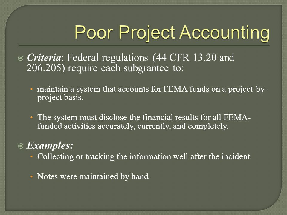  Criteria: Federal regulations (44 CFR 13.20 and 206.205) require each subgrantee to: maintain a system that accounts for FEMA funds on a project-by- project basis.
