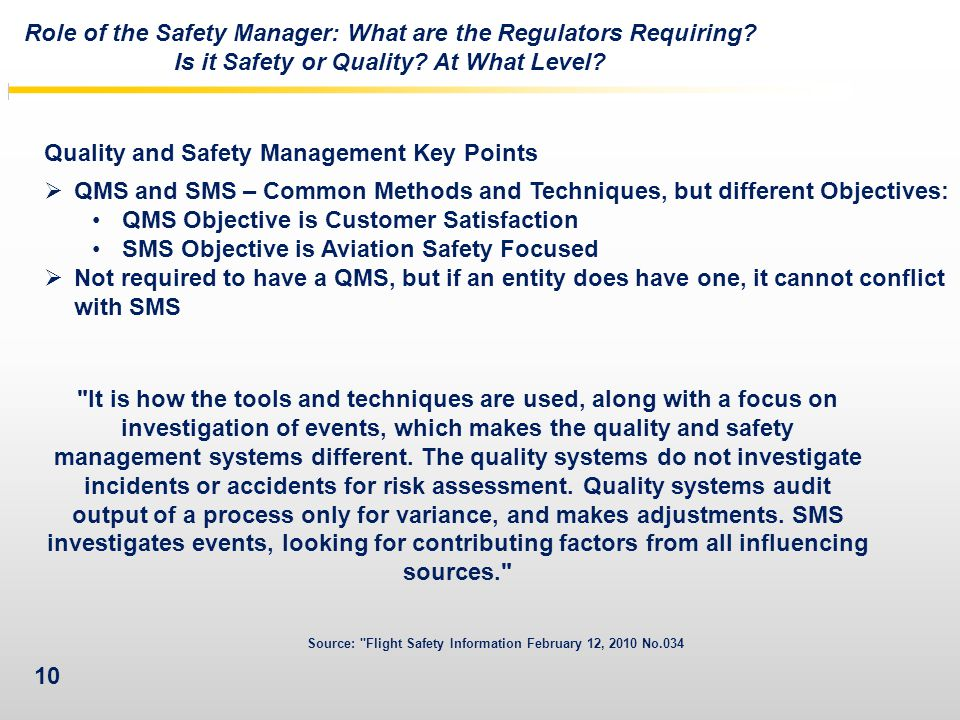 10 Quality and Safety Management Key Points  QMS and SMS – Common Methods and Techniques, but different Objectives: QMS Objective is Customer Satisfaction SMS Objective is Aviation Safety Focused  Not required to have a QMS, but if an entity does have one, it cannot conflict with SMS Role of the Safety Manager: What are the Regulators Requiring.