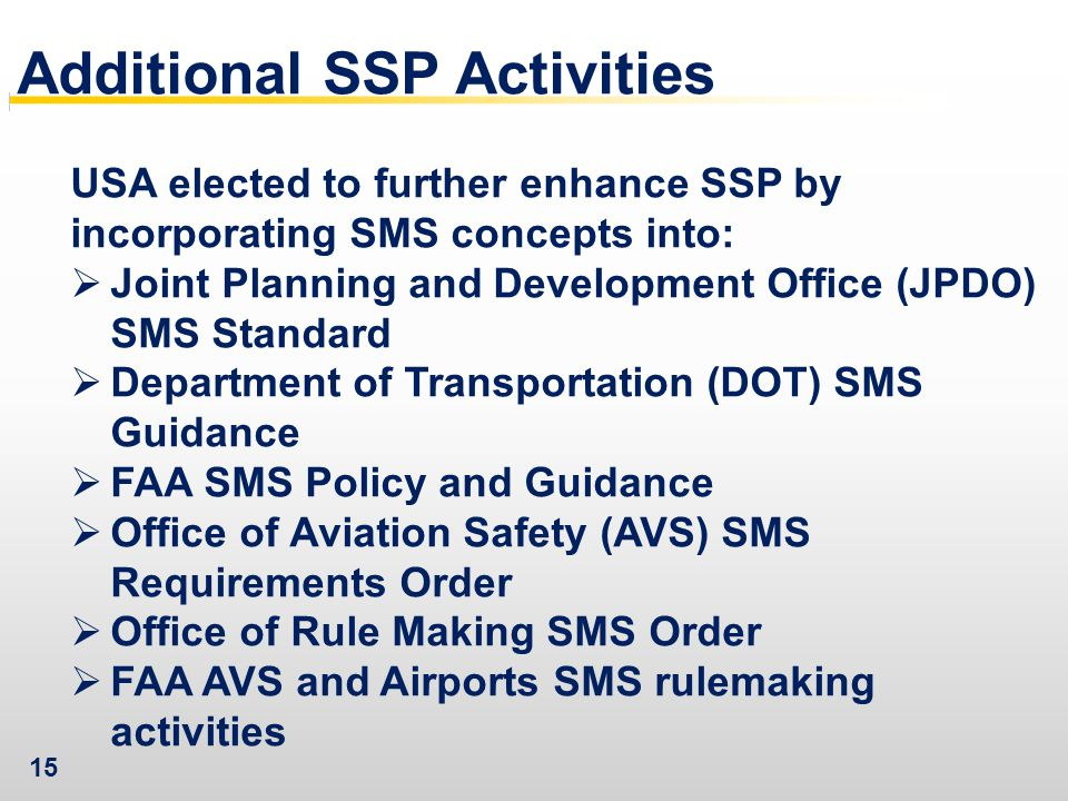 15 Additional SSP Activities USA elected to further enhance SSP by incorporating SMS concepts into:  Joint Planning and Development Office (JPDO) SMS Standard  Department of Transportation (DOT) SMS Guidance  FAA SMS Policy and Guidance  Office of Aviation Safety (AVS) SMS Requirements Order  Office of Rule Making SMS Order  FAA AVS and Airports SMS rulemaking activities