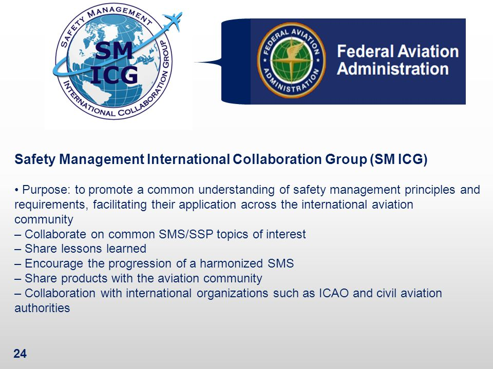 24 Safety Management International Collaboration Group (SM ICG) Purpose: to promote a common understanding of safety management principles and requirements, facilitating their application across the international aviation community – Collaborate on common SMS/SSP topics of interest – Share lessons learned – Encourage the progression of a harmonized SMS – Share products with the aviation community – Collaboration with international organizations such as ICAO and civil aviation authorities