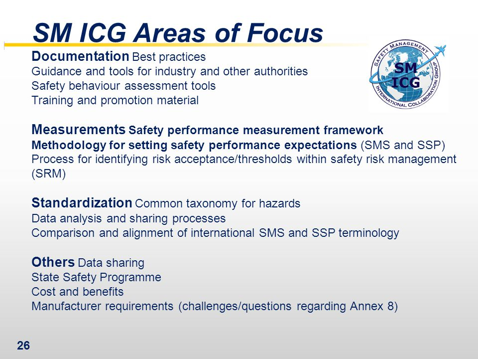 26 SM ICG Areas of Focus Documentation Best practices Guidance and tools for industry and other authorities Safety behaviour assessment tools Training and promotion material Measurements Safety performance measurement framework Methodology for setting safety performance expectations (SMS and SSP) Process for identifying risk acceptance/thresholds within safety risk management (SRM) Standardization Common taxonomy for hazards Data analysis and sharing processes Comparison and alignment of international SMS and SSP terminology Others Data sharing State Safety Programme Cost and benefits Manufacturer requirements (challenges/questions regarding Annex 8)
