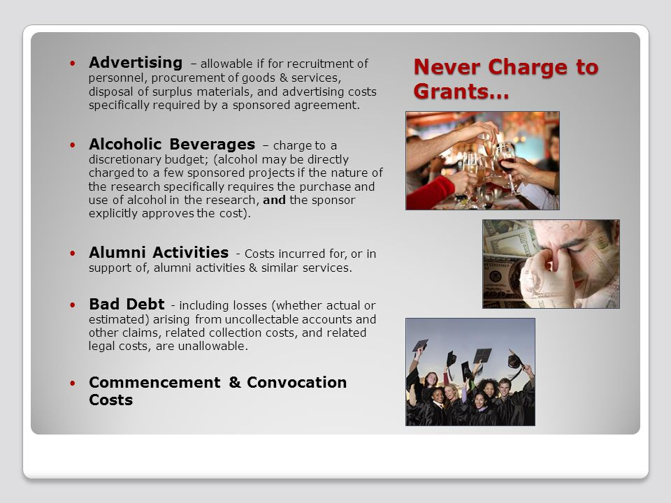 Never Charge to Grants… Advertising – allowable if for recruitment of personnel, procurement of goods & services, disposal of surplus materials, and advertising costs specifically required by a sponsored agreement.