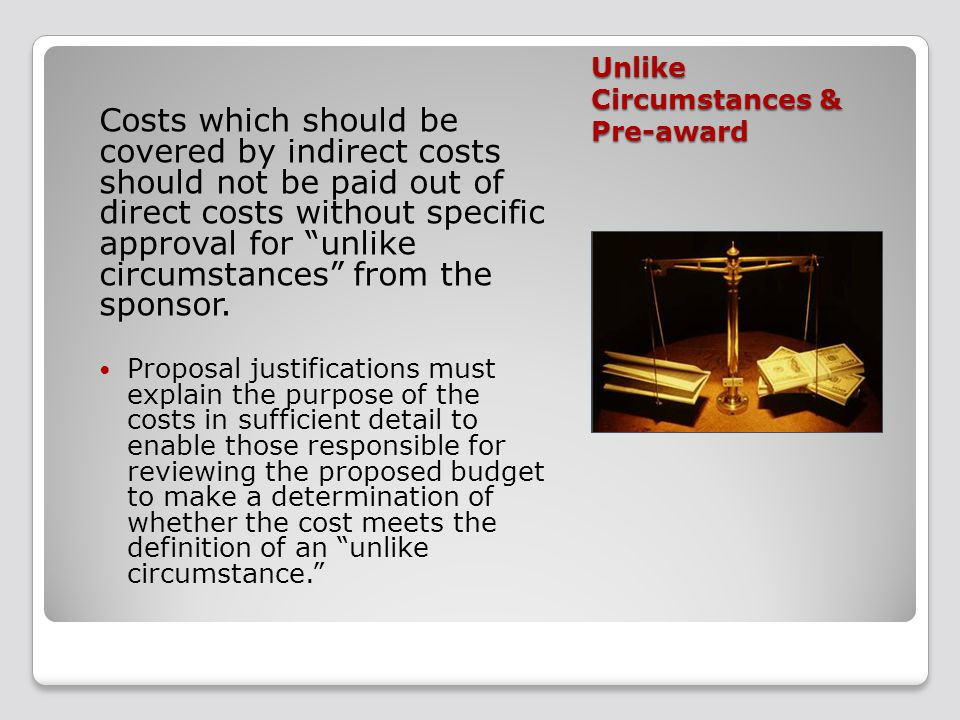 Unlike Circumstances & Pre-award Costs which should be covered by indirect costs should not be paid out of direct costs without specific approval for