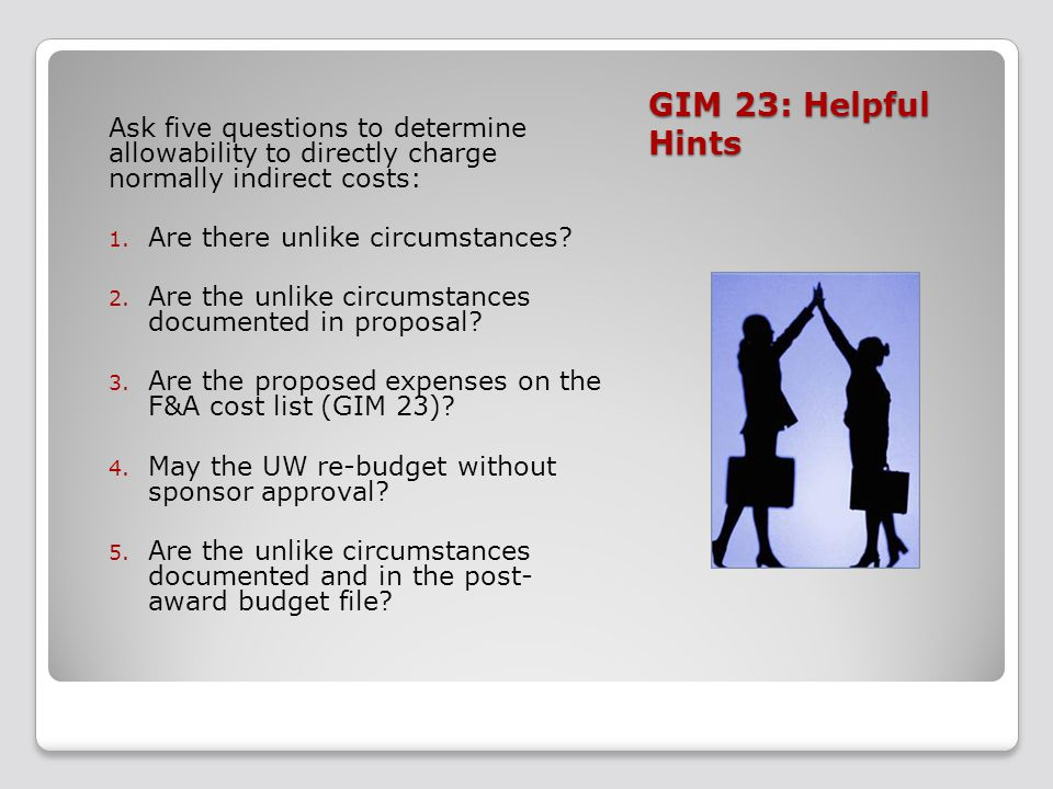 GIM 23: Helpful Hints Ask five questions to determine allowability to directly charge normally indirect costs: 1. Are there unlike circumstances? 2. A