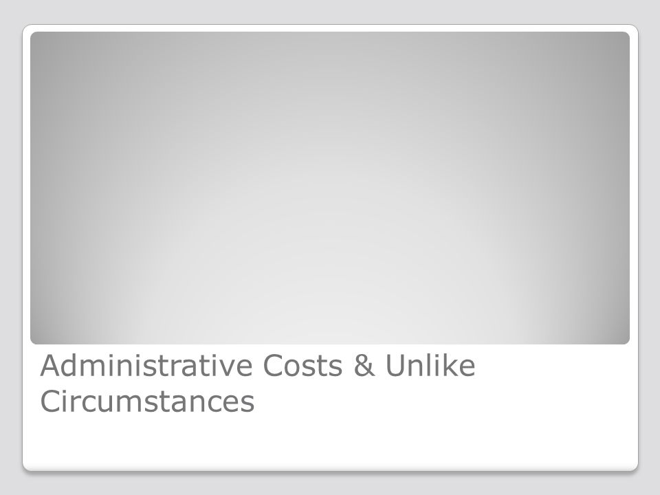 Administrative Costs & Unlike Circumstances