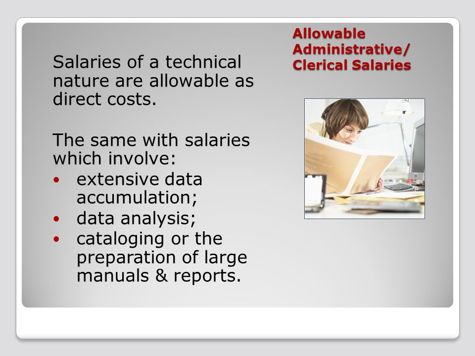 Allowable Administrative/ Clerical Salaries Salaries of a technical nature are allowable as direct costs. The same with salaries which involve: extens