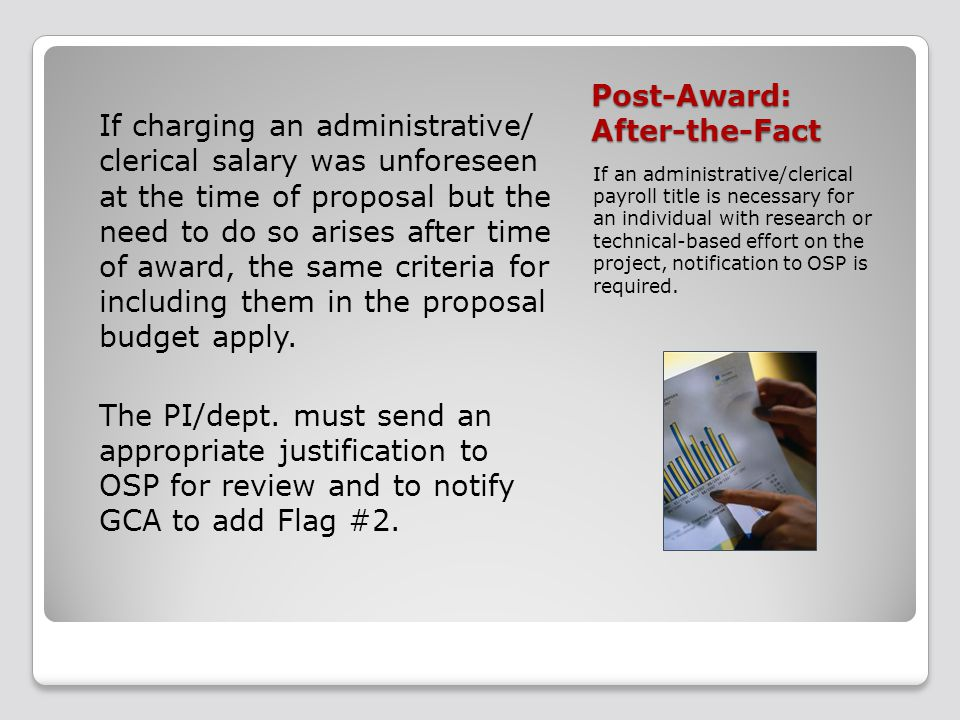 Post-Award: After-the-Fact If charging an administrative/ clerical salary was unforeseen at the time of proposal but the need to do so arises after time of award, the same criteria for including them in the proposal budget apply.
